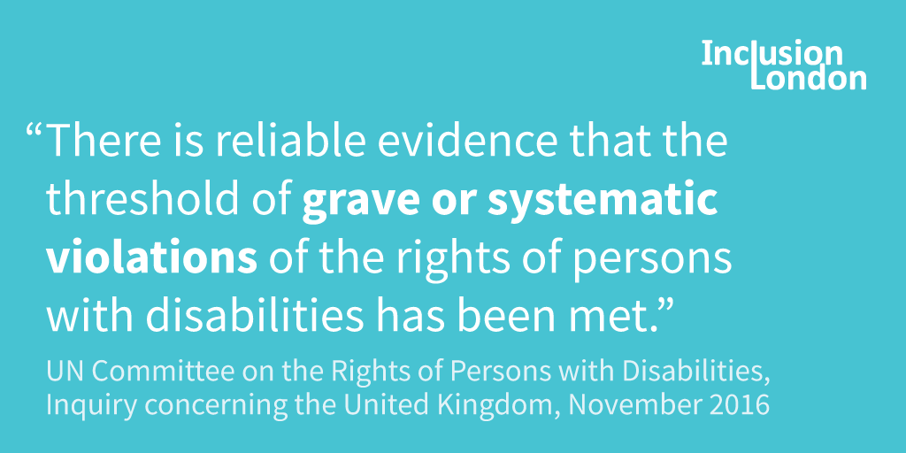 "Quote: ""There is reliable evidence that the threshold of grave or systematic violations of the rights of persons with disabilities has been met."" UN Committee on the Rights of Persons with Disabilities, Inquiry concerning the United Kingdom, November 2016"
