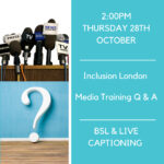 Microphones with Press, Media, TV, Radio, and News on them above a large white question mark. To the left reads: 2pm Thursday 28th October. Inclusion London Media Training Q & A. BSL & Live Captioning